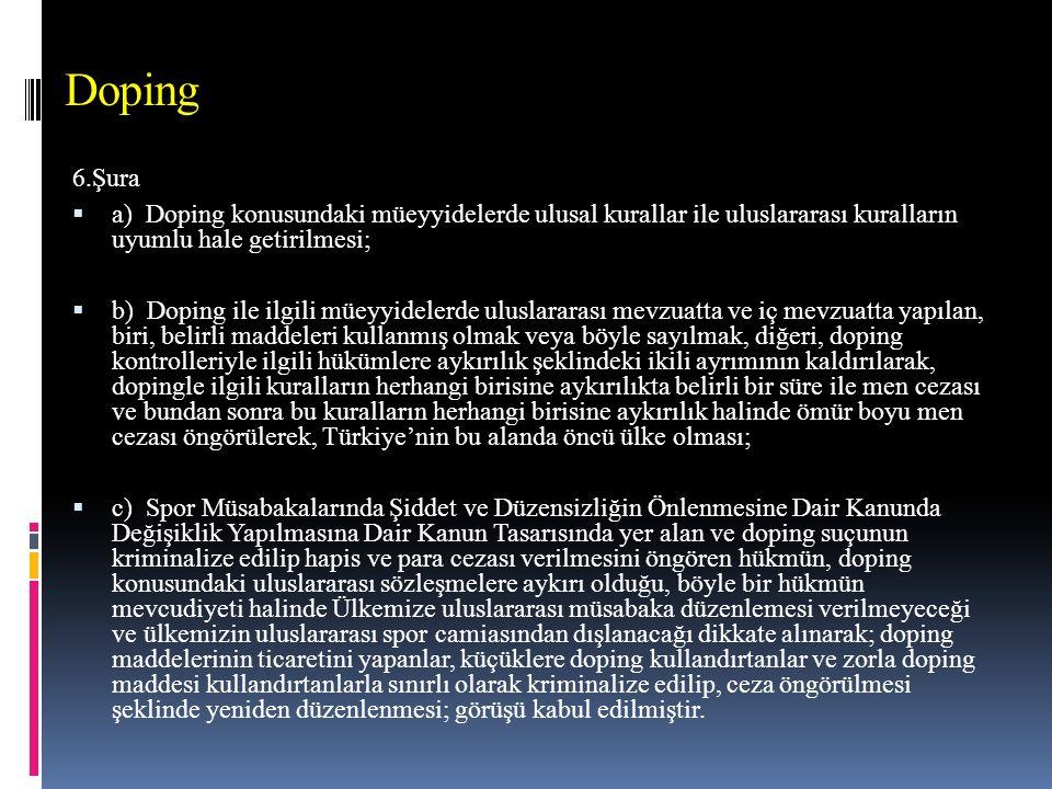 Doping 6.Şura  a) Doping konusundaki müeyyidelerde ulusal kurallar ile uluslararası kuralların uyumlu hale getirilmesi;  b) Doping ile ilgili müeyyidelerde uluslararası mevzuatta ve iç mevzuatta yapılan, biri, belirli maddeleri kullanmış olmak veya böyle sayılmak, diğeri, doping kontrolleriyle ilgili hükümlere aykırılık şeklindeki ikili ayrımının kaldırılarak, dopingle ilgili kuralların herhangi birisine aykırılıkta belirli bir süre ile men cezası ve bundan sonra bu kuralların herhangi birisine aykırılık halinde ömür boyu men cezası öngörülerek, Türkiye'nin bu alanda öncü ülke olması;  c) Spor Müsabakalarında Şiddet ve Düzensizliğin Önlenmesine Dair Kanunda Değişiklik Yapılmasına Dair Kanun Tasarısında yer alan ve doping suçunun kriminalize edilip hapis ve para cezası verilmesini öngören hükmün, doping konusundaki uluslararası sözleşmelere aykırı olduğu, böyle bir hükmün mevcudiyeti halinde Ülkemize uluslararası müsabaka düzenlemesi verilmeyeceği ve ülkemizin uluslararası spor camiasından dışlanacağı dikkate alınarak; doping maddelerinin ticaretini yapanlar, küçüklere doping kullandırtanlar ve zorla doping maddesi kullandırtanlarla sınırlı olarak kriminalize edilip, ceza öngörülmesi şeklinde yeniden düzenlenmesi; görüşü kabul edilmiştir.