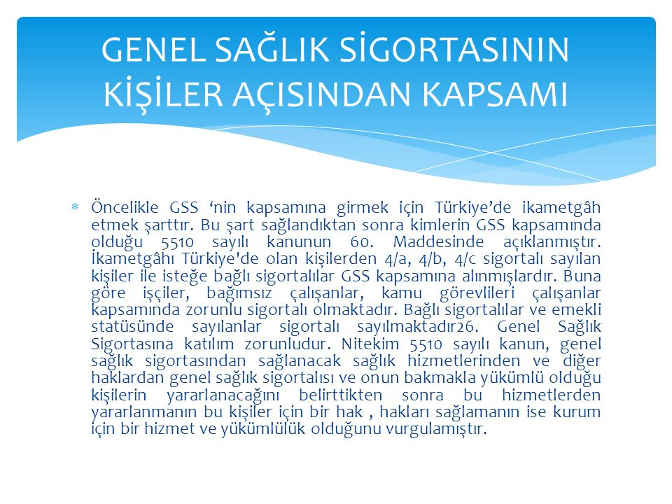 Öncelikle GSS 'nin kapsamına girmek için Türkiye'de ikametgâh etmek şarttır. Bu şart sağlandıktan sonra kimlerin GSS kapsamında olduğu 5510 sayılı k