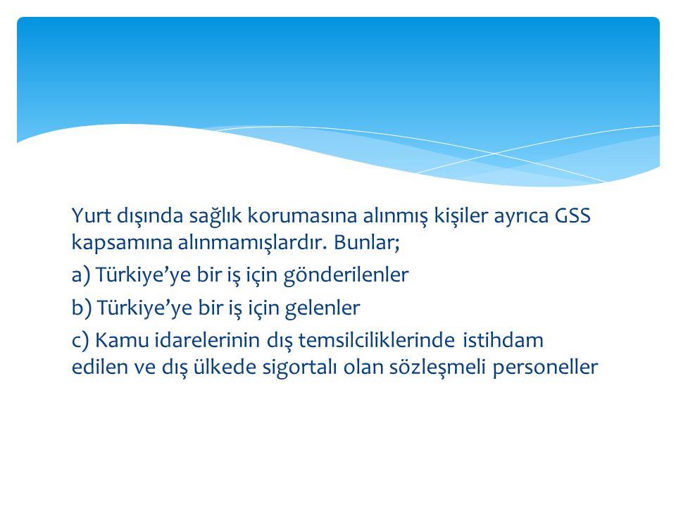 Yurt dışında sağlık korumasına alınmış kişiler ayrıca GSS kapsamına alınmamışlardır. Bunlar; a) Türkiye'ye bir iş için gönderilenler b) Türkiye'ye bir