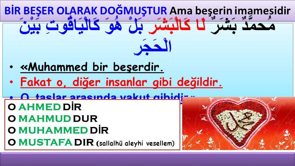 BİR BEŞER OLARAK DOĞMUŞTUR Ama beşerin imamesidir مُحمَّدٌ بَشَرٌ لَا كَالْبَشَرِ بَلْ هُوَ كَالْيَاقُوتِ بَيْنَ الْحَجَرِ «Muhammed bir beşerdir. Fak