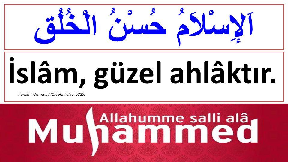 اَلإِسْلاَمُ حُسْنُ الْخُلُقِ İslâm, güzel ahlâktır. Kenzü'l-Ummâl, 3/17, HadisNo: 5225.