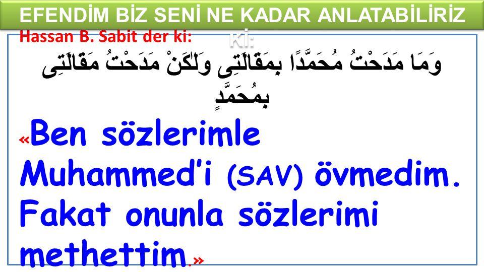 Hassan B. Sabit der ki: وَمَا مَدَحْتُ مُحَمَّدًا بِمَقَالَتِى وَلٰكَنْ مَدَحْتُ مَقَالَتِى بِمُحَمَّدٍ « Ben sözlerimle Muhammed'i (SAV) övmedim. Fak