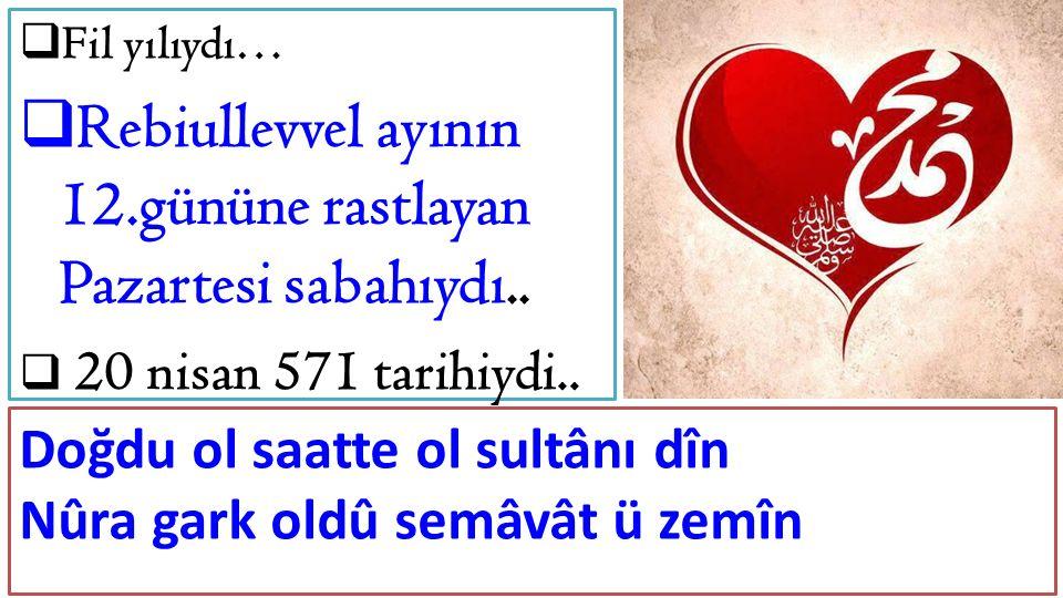  Fil yılıydı…  Rebiullevvel ayının 12.gününe rastlayan Pazartesi sabahıydı..  20 nisan 571 tarihiydi.. Doğdu ol saatte ol sultânı dîn Nûra gark old