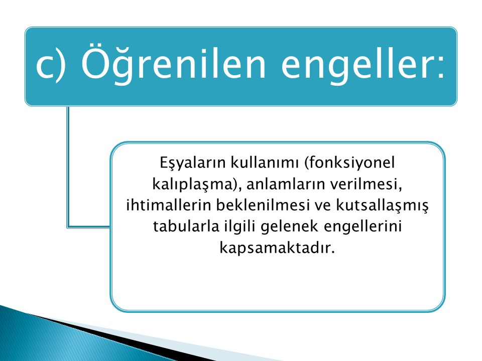 c) Öğrenilen engeller: Eşyaların kullanımı (fonksiyonel kalıplaşma), anlamların verilmesi, ihtimallerin beklenilmesi ve kutsallaşmış tabularla ilgili