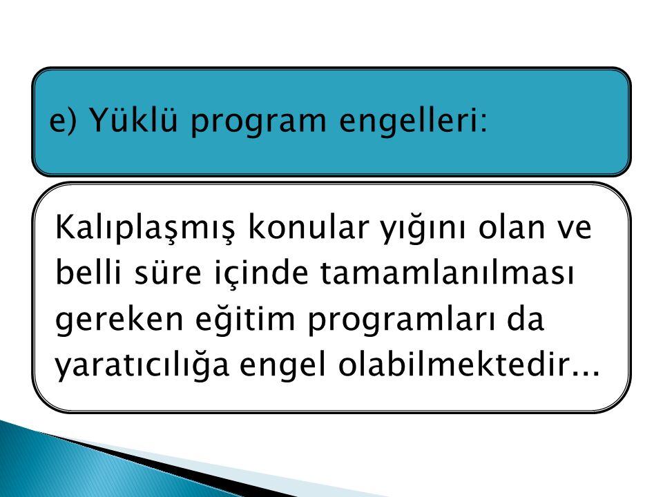 e) Yüklü program engelleri: Kalıplaşmış konular yığını olan ve belli süre içinde tamamlanılması gereken eğitim programları da yaratıcılığa engel olabilmektedir...