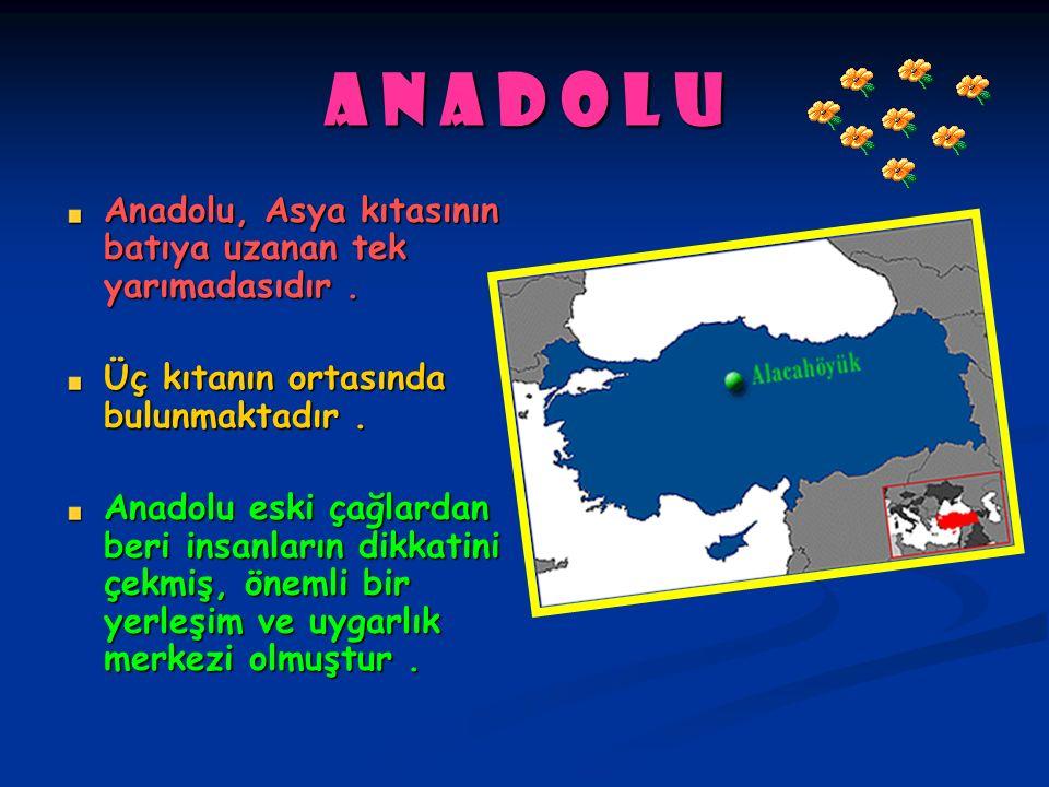 A n a d o l u Anadolu, Asya kıtasının batıya uzanan tek yarımadasıdır. Üç kıtanın ortasında bulunmaktadır. Anadolu eski çağlardan beri insanların dikk