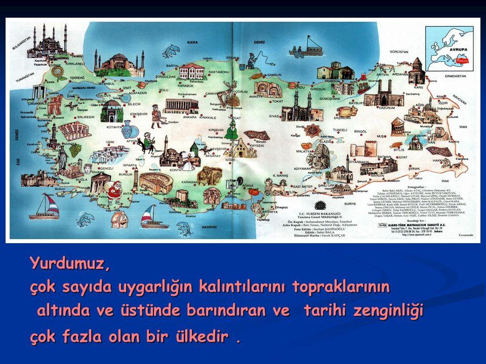Yurdumuz, çok sayıda uygarlığın kalıntılarını topraklarının altında ve üstünde barındıran ve tarihi zenginliği altında ve üstünde barındıran ve tarihi