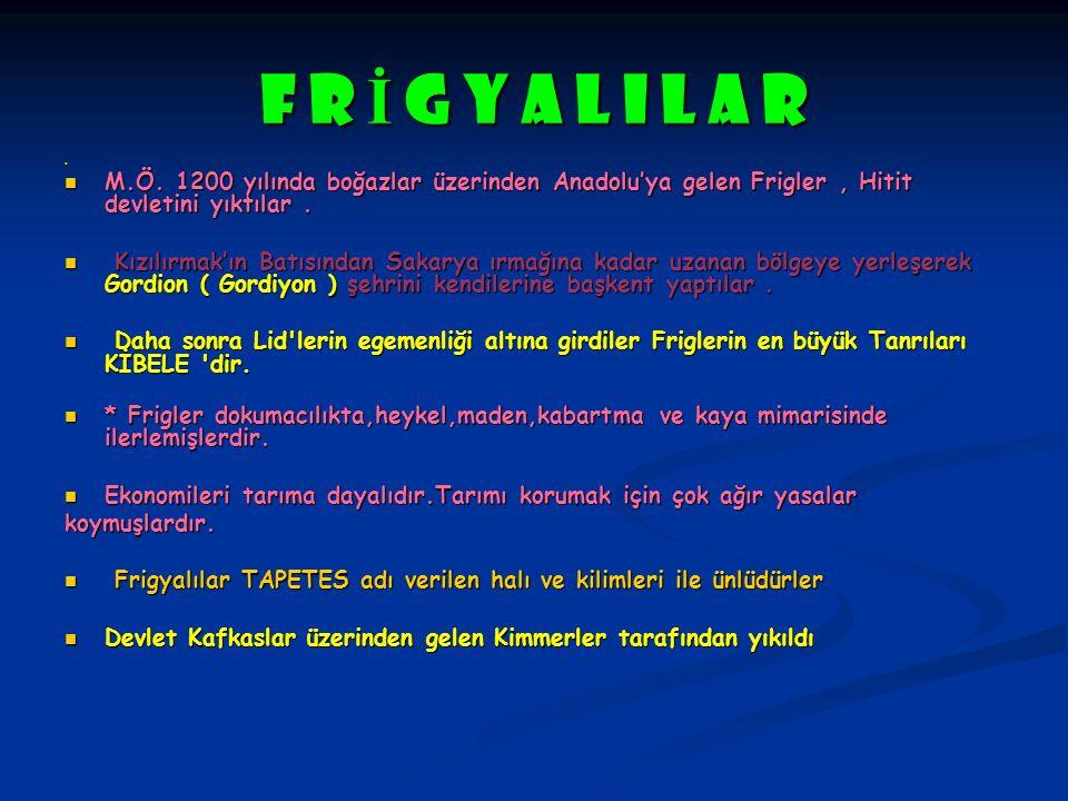 F R İ G Y A L I L A R M.Ö. 1200 yılında boğazlar üzerinden Anadolu'ya gelen Frigler, Hitit devletini yıktılar. M.Ö. 1200 yılında boğazlar üzerinden An