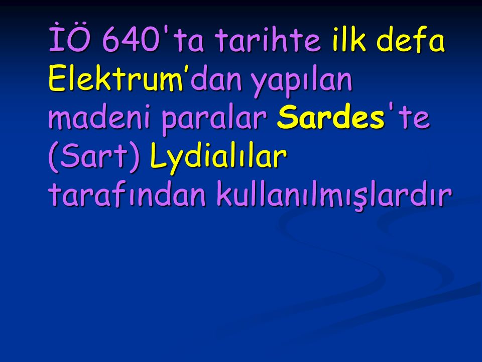İÖ 640'ta tarihte ilk defa Elektrum'dan yapılan madeni paralar Sardes'te (Sart) Lydialılar tarafından kullanılmışlardır İÖ 640'ta tarihte ilk defa Ele