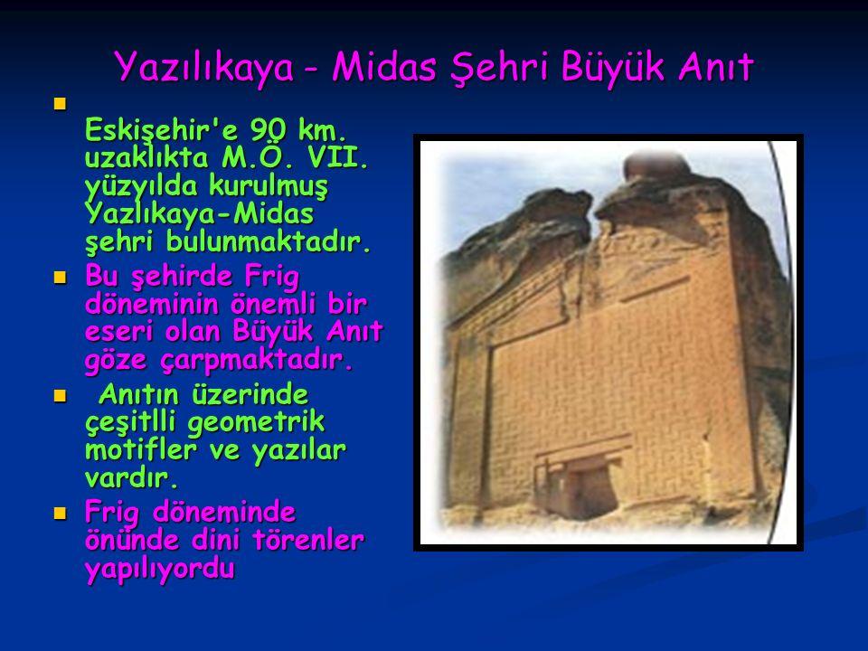 Yazılıkaya - Midas Şehri Büyük Anıt Eskişehir'e 90 km. uzaklıkta M.Ö. VII. yüzyılda kurulmuş Yazlıkaya-Midas şehri bulunmaktadır. Eskişehir'e 90 km. u