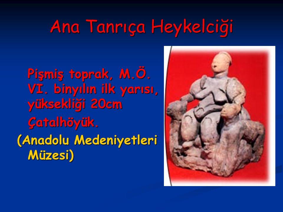 Ana Tanrıça Heykelciği Pişmiş toprak, M.Ö. VI. binyılın ilk yarısı, yüksekliği 20cm Çatalhöyük. Çatalhöyük. (Anadolu Medeniyetleri Müzesi)