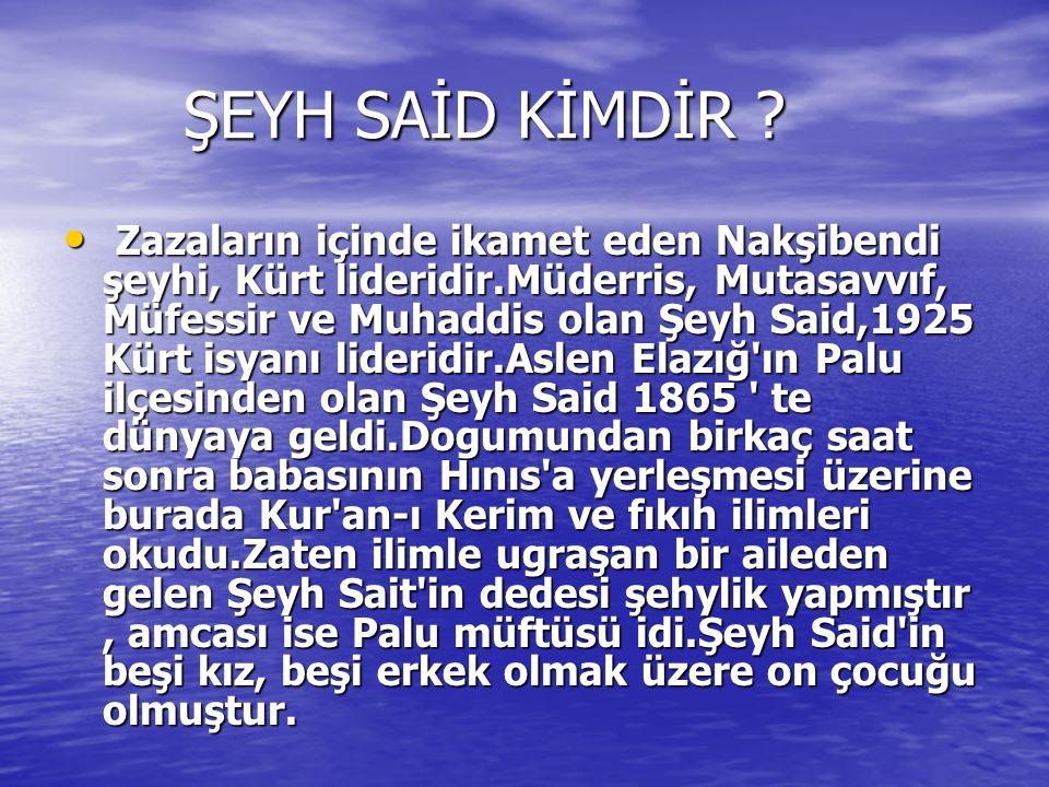 ŞEYH SAİD KİMDİR ? ŞEYH SAİD KİMDİR ? Zazaların içinde ikamet eden Nakşibendi şeyhi, Kürt lideridir.Müderris, Mutasavvıf, Müfessir ve Muhaddis olan Şe