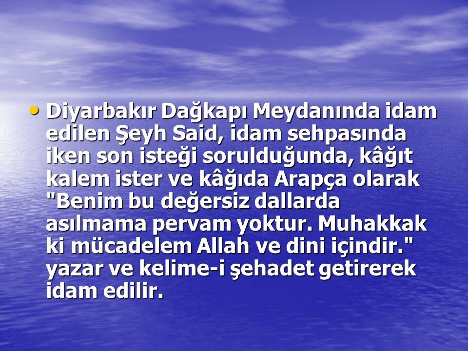Diyarbakır Dağkapı Meydanında idam edilen Şeyh Said, idam sehpasında iken son isteği sorulduğunda, kâğıt kalem ister ve kâğıda Arapça olarak