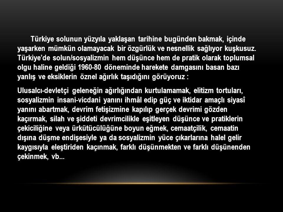 Türkiye solunun yüzyıla yaklaşan tarihine bugünden bakmak, içinde yaşarken mümkün olamayacak bir özgürlük ve nesnellik sağlıyor kuşkusuz. Türkiye'de s