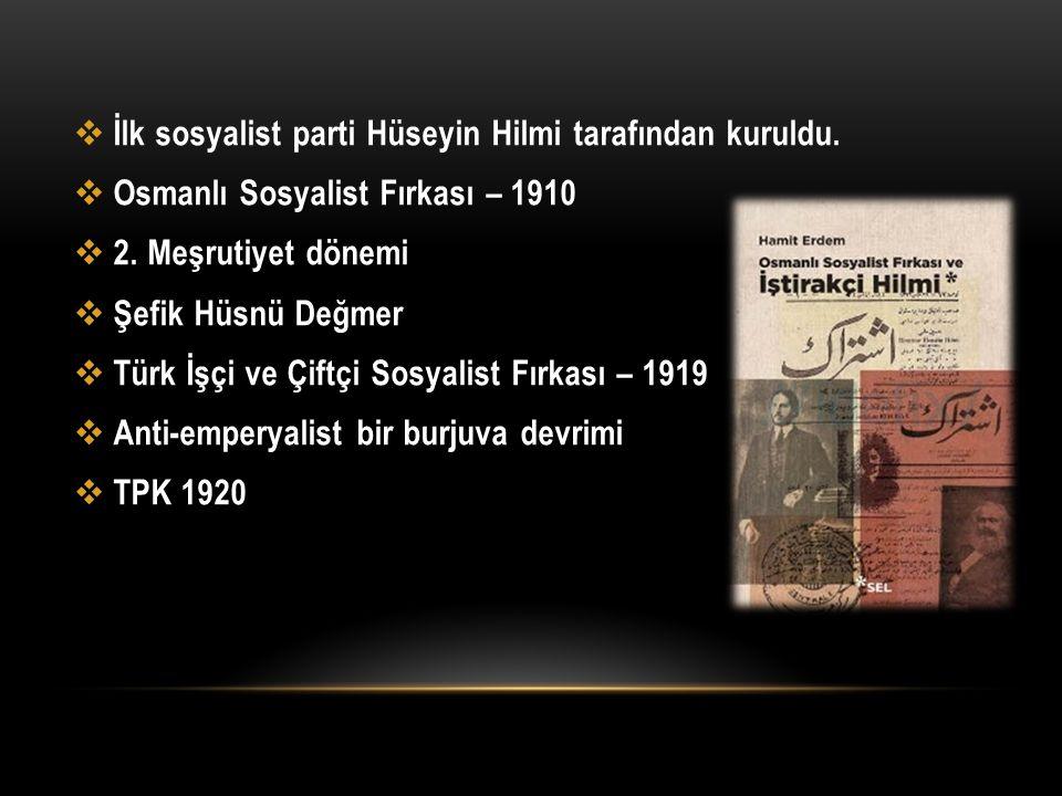  İlk sosyalist parti Hüseyin Hilmi tarafından kuruldu.  Osmanlı Sosyalist Fırkası – 1910  2. Meşrutiyet dönemi  Şefik Hüsnü Değmer  Türk İşçi ve