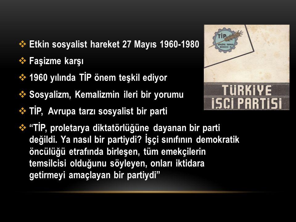  Etkin sosyalist hareket 27 Mayıs 1960-1980  Faşizme karşı  1960 yılında TİP önem teşkil ediyor  Sosyalizm, Kemalizmin ileri bir yorumu  TİP, Avr