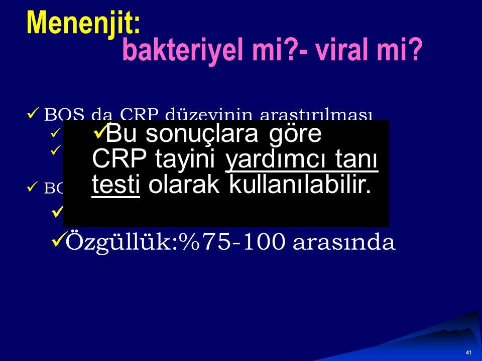 40 Menenjit: Bakteriyel mi?- viral mi? BOS da LAKTAT konsantrasyonu Bir çalışmada BOS da laktat >4.2 mmol/L ise bakteriyel menenjit için Duyarlılığı %
