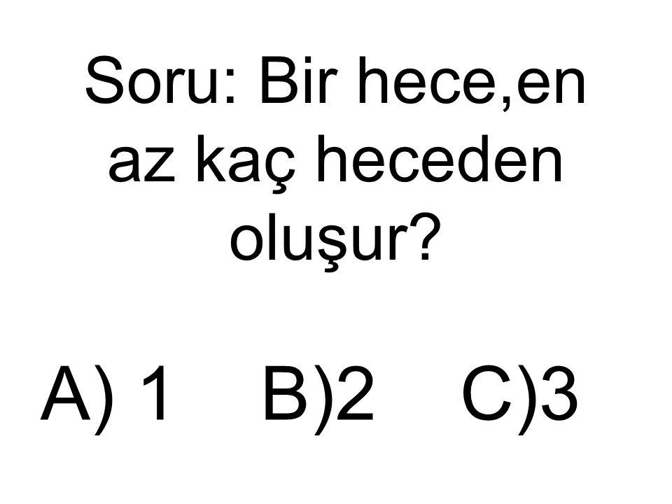 Soru: Bir hece,en az kaç heceden oluşur? A) 1 B)2 C)3