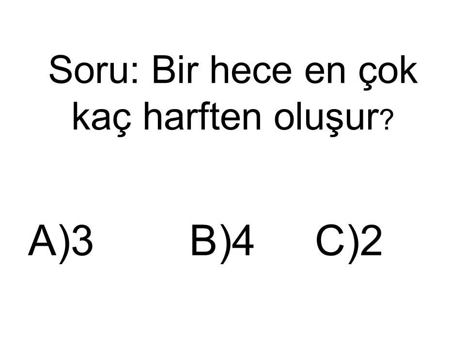 Soru: Bir hece en çok kaç harften oluşur ? A)3 B)4 C)2