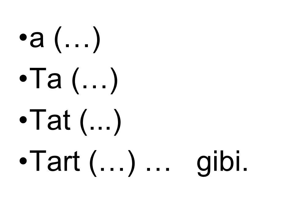 a (…) Ta (…) Tat (...) Tart (…) … gibi.