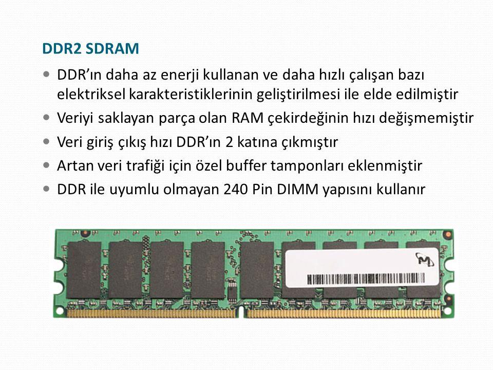 Saat Hızı × 2 = DDR I/O Hızı DDR I/O Hızı x 2 = DDR Hız Adlandırması DDR Hız Adlandırması x 8 = PC Hız Adlandırması DDR2 SDRAM Hızları Saat HızıDDR I/O HızıDDR Hız AdlandırmasıPC Hız Adlandırması 100 MHz200 MHzDDR2-400PC2-3200 133 MHz266 MHzDDR2-533PC2-4200 166 MHz333 MHzDDR2-667PC2-5300 200 MHz400 MHzDDR2-800PC2-6400 250 MHz500 MHzDDR2-1000PC2-8000