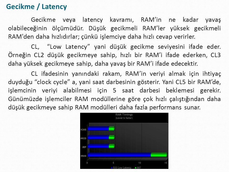 Gecikme veya latency kavramı, RAM'in ne kadar yavaş olabileceğinin ölçümüdür. Düşük gecikmeli RAM'ler yüksek gecikmeli RAM'den daha hızlıdırlar; çünkü