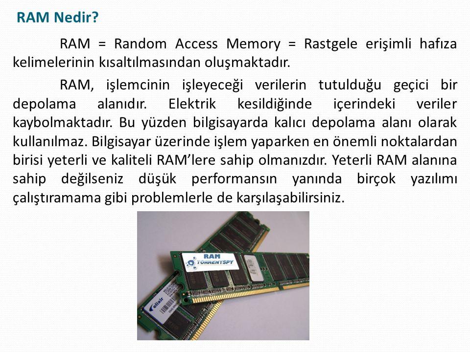 RAM = Random Access Memory = Rastgele erişimli hafıza kelimelerinin kısaltılmasından oluşmaktadır. RAM, işlemcinin işleyeceği verilerin tutulduğu geçi