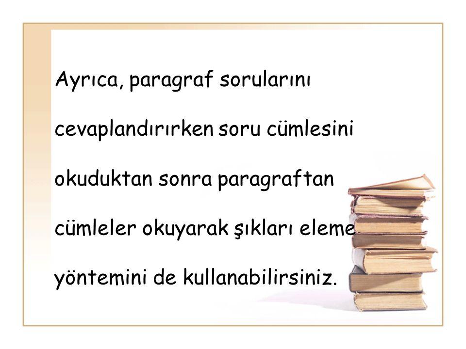 Ayrıca, paragraf sorularını cevaplandırırken soru cümlesini okuduktan sonra paragraftan cümleler okuyarak şıkları eleme yöntemini de kullanabilirsiniz.