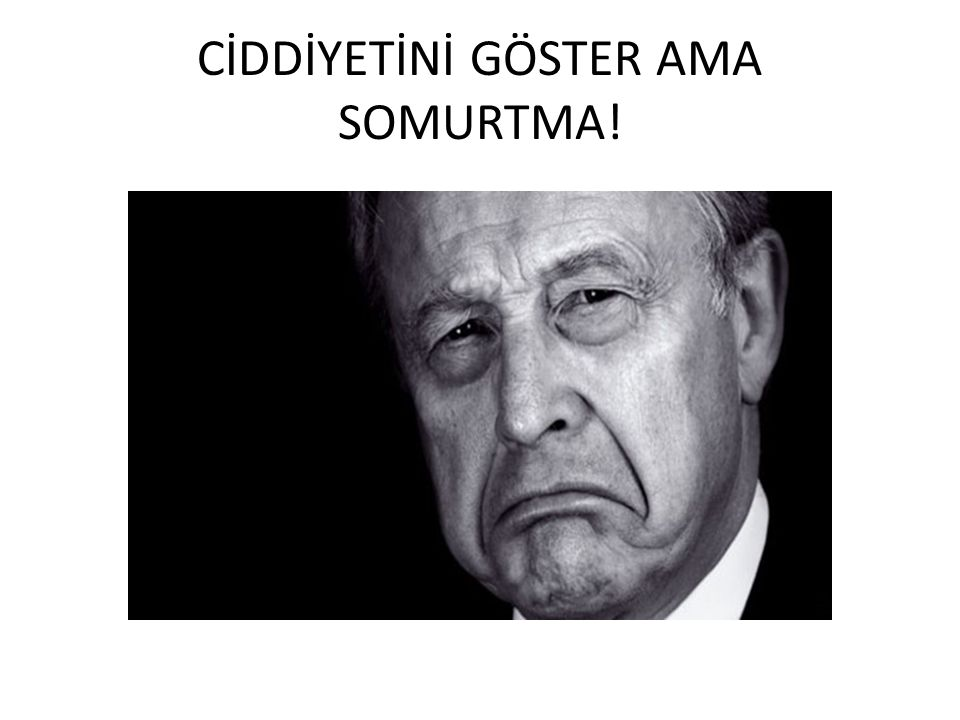 CİDDİYETİNİ GÖSTER AMA SOMURTMA!