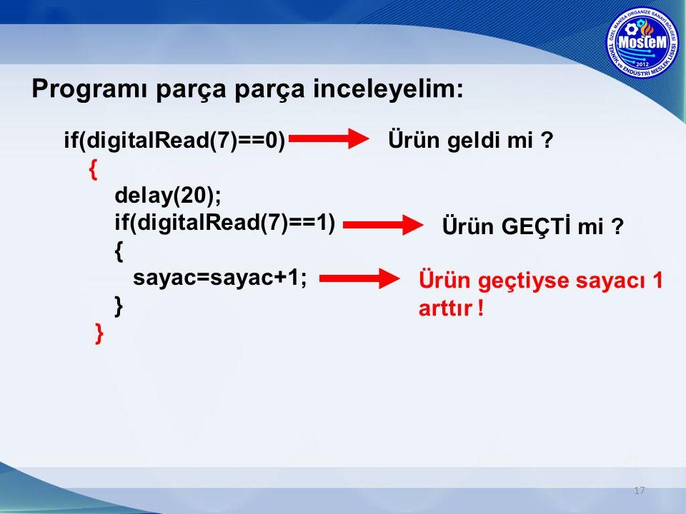 17 Programı parça parça inceleyelim: if(digitalRead(7)==0) { delay(20); if(digitalRead(7)==1) { sayac=sayac+1; } } Ürün geldi mi .