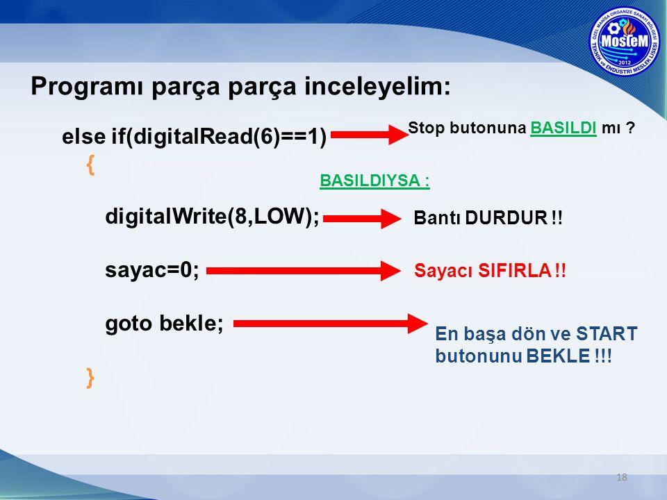 18 Programı parça parça inceleyelim: else if(digitalRead(6)==1) { digitalWrite(8,LOW); sayac=0; goto bekle; } Stop butonuna BASILDI mı ? Bantı DURDUR