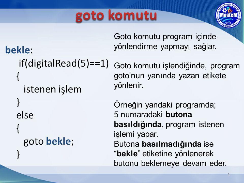 2 bekle: if(digitalRead(5)==1) { istenen işlem } else { goto bekle; } Goto komutu program içinde yönlendirme yapmayı sağlar. Goto komutu işlendiğinde,
