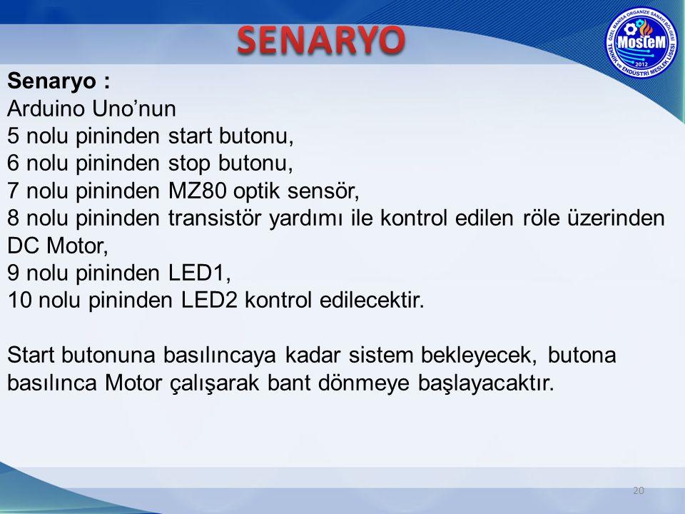 20 Senaryo : Arduino Uno'nun 5 nolu pininden start butonu, 6 nolu pininden stop butonu, 7 nolu pininden MZ80 optik sensör, 8 nolu pininden transistör yardımı ile kontrol edilen röle üzerinden DC Motor, 9 nolu pininden LED1, 10 nolu pininden LED2 kontrol edilecektir.