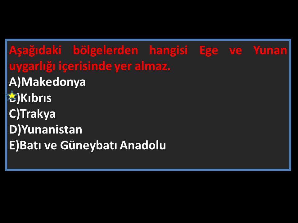 Aşağıdaki bölgelerden hangisi Ege ve Yunan uygarlığı içerisinde yer almaz.A)MakedonyaB)KıbrısC)TrakyaD)Yunanistan E)Batı ve Güneybatı Anadolu