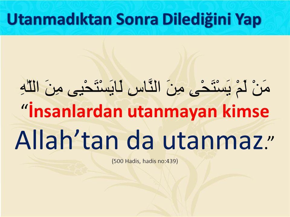 مَنْ لَمْ يَسْتَحْىِ مِنَ النَّاسِ لَايَسْتَحْيِى مِنَ اللّٰهِ İnsanlardan utanmayan kimse Allah'tan da utanmaz. (500 Hadis, hadis no:439)