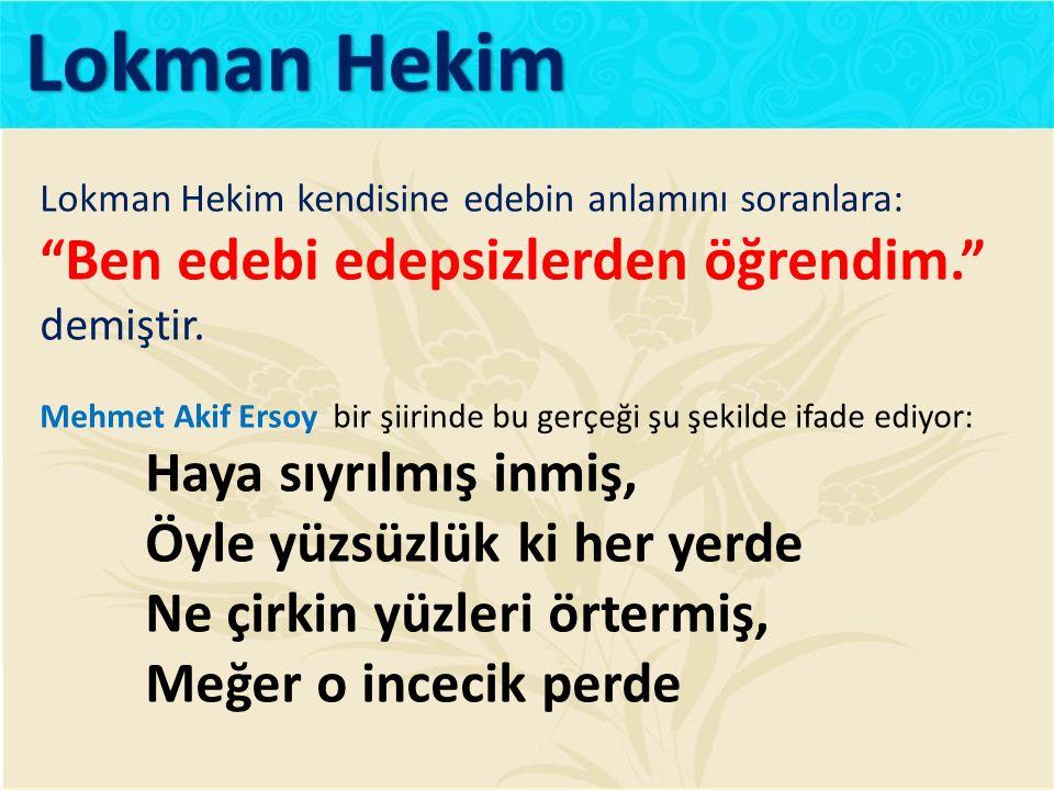 """Lokman Hekim kendisine edebin anlamını soranlara: """" Ben edebi edepsizlerden öğrendim."""" demiştir. Mehmet Akif Ersoy bir şiirinde bu gerçeği şu şekilde"""