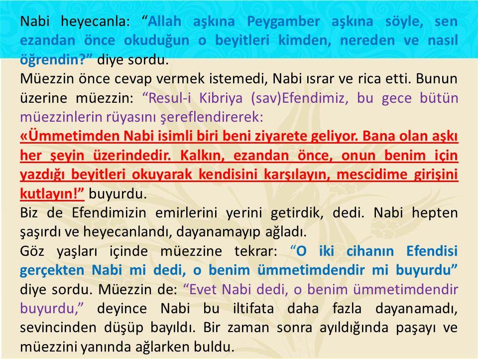 Nabi heyecanla: Allah aşkına Peygamber aşkına söyle, sen ezandan önce okuduğun o beyitleri kimden, nereden ve nasıl öğrendin? diye sordu.