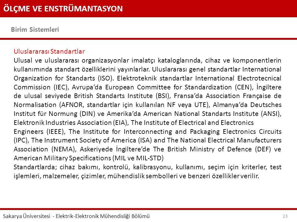 ÖLÇME VE ENSTRÜMANTASYON Birim Sistemleri Sakarya Üniversitesi - Elektrik-Elektronik Mühendisliği Bölümü 23 Uluslararası Standartlar Ulusal ve uluslararası organizasyonlar imalatçı kataloglarında, cihaz ve komponentlerin kullanımında standart özelliklerini yayınlarlar.