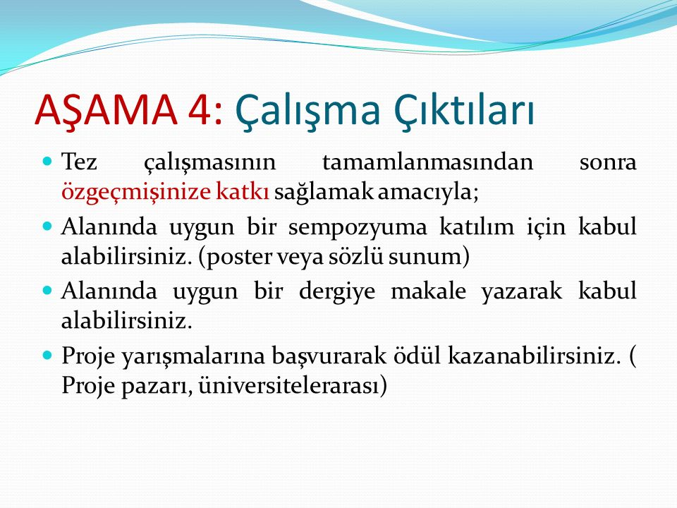 AŞAMA 4: Çalışma Çıktıları Tez çalışmasının tamamlanmasından sonra özgeçmişinize katkı sağlamak amacıyla; Alanında uygun bir sempozyuma katılım için k