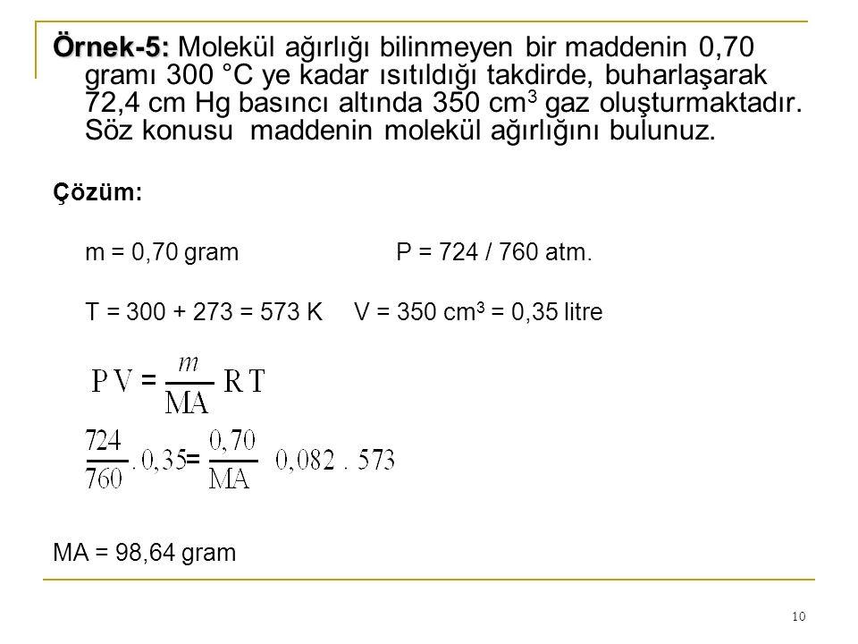 10 Örnek-5: Örnek-5: Molekül ağırlığı bilinmeyen bir maddenin 0,70 gramı 300 °C ye kadar ısıtıldığı takdirde, buharlaşarak 72,4 cm Hg basıncı altında