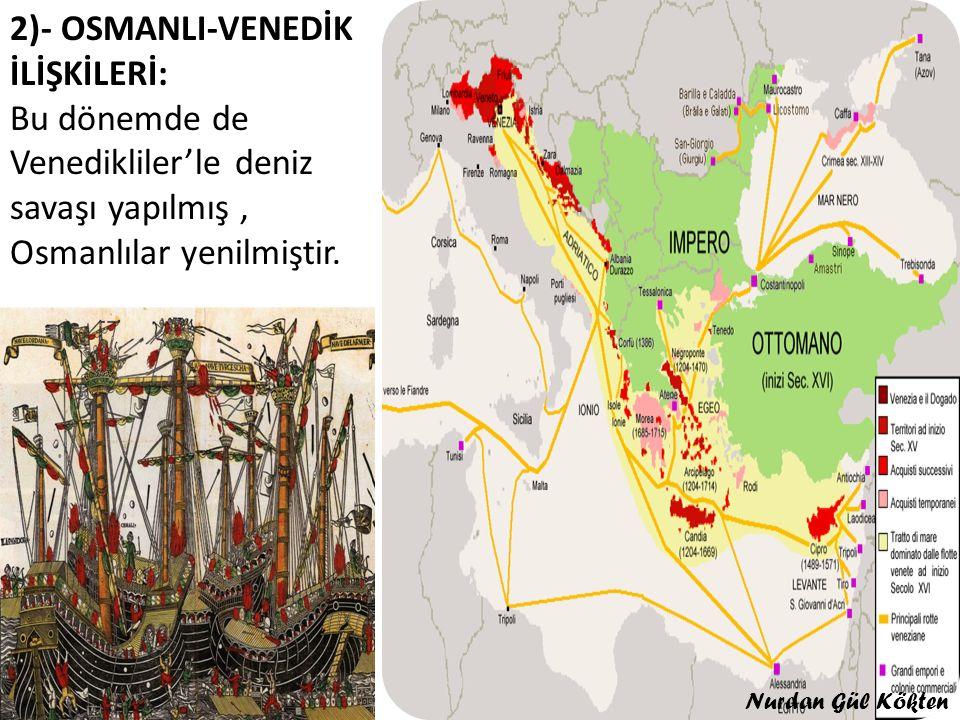 2)- OSMANLI-VENEDİK İLİŞKİLERİ: Bu dönemde de Venedikliler'le deniz savaşı yapılmış, Osmanlılar yenilmiştir.