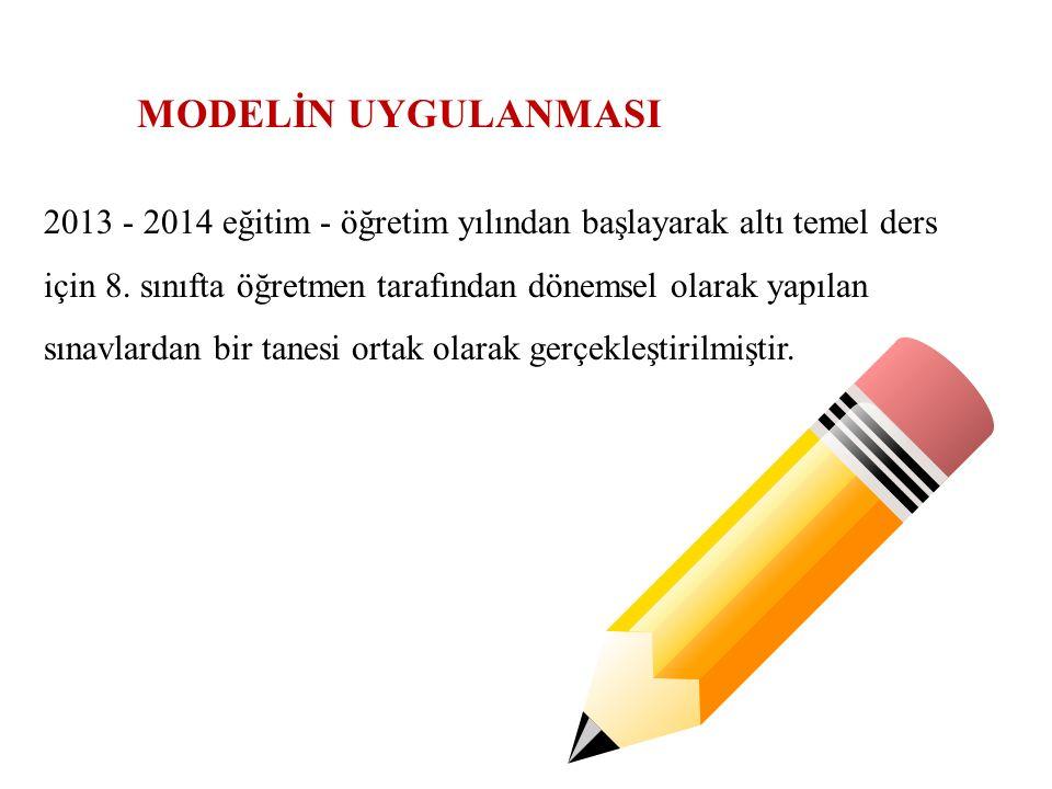 MODELİN UYGULANMASI 2013 - 2014 eğitim - öğretim yılından başlayarak altı temel ders için 8. sınıfta öğretmen tarafından dönemsel olarak yapılan sınav