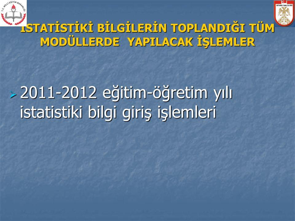 İSTATİSTİKİ BİLGİLERİN TOPLANDIĞI TÜM MODÜLLERDE YAPILACAK İŞLEMLER  2011-2012 eğitim-öğretim yılı istatistiki bilgi giriş işlemleri