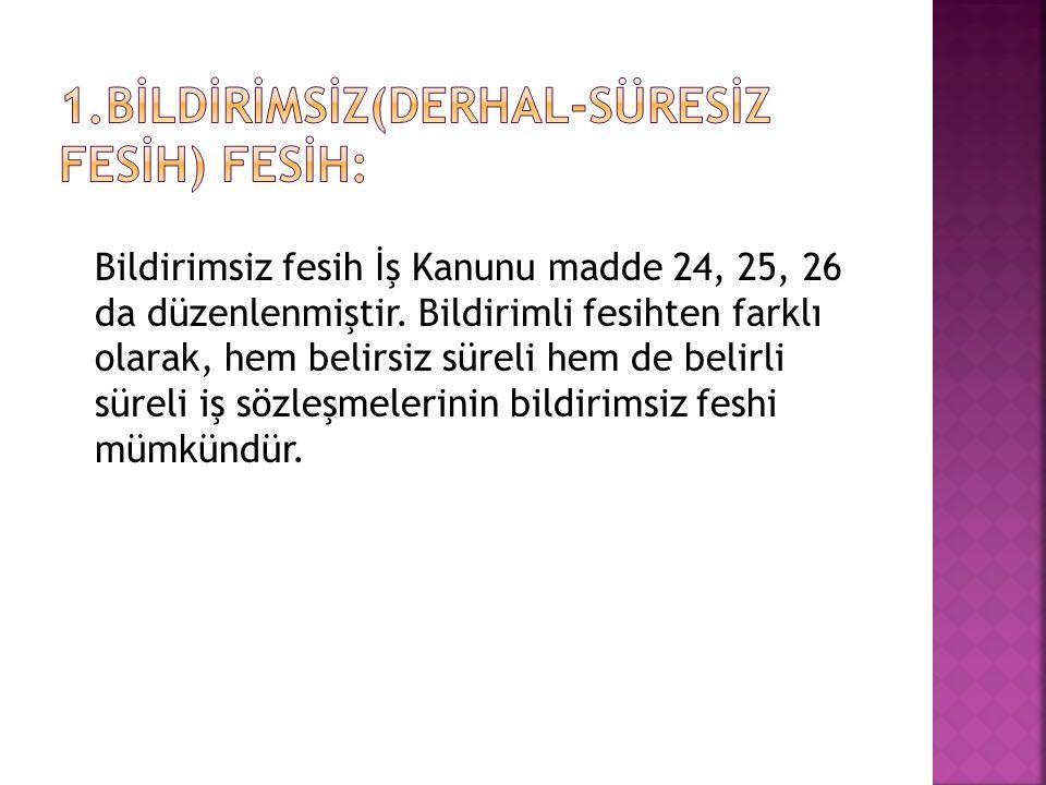 Bildirimsiz fesih İş Kanunu madde 24, 25, 26 da düzenlenmiştir.