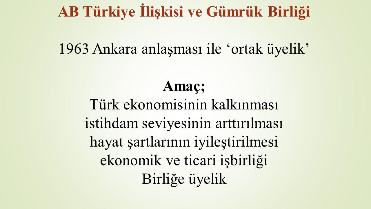 AB Türkiye İlişkisi ve Gümrük Birliği 1963 Ankara anlaşması ile 'ortak üyelik' Amaç; Türk ekonomisinin kalkınması istihdam seviyesinin arttırılması ha