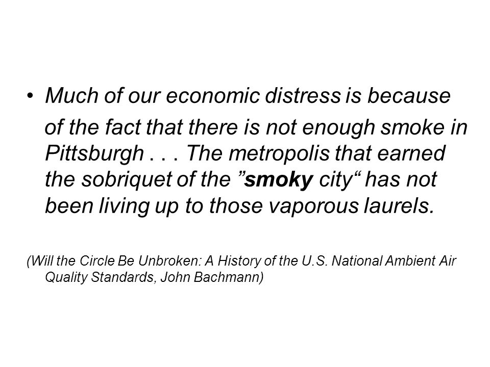 Much of our economic distress is because of the fact that there is not enough smoke in Pittsburgh... The metropolis that earned the sobriquet of the ""
