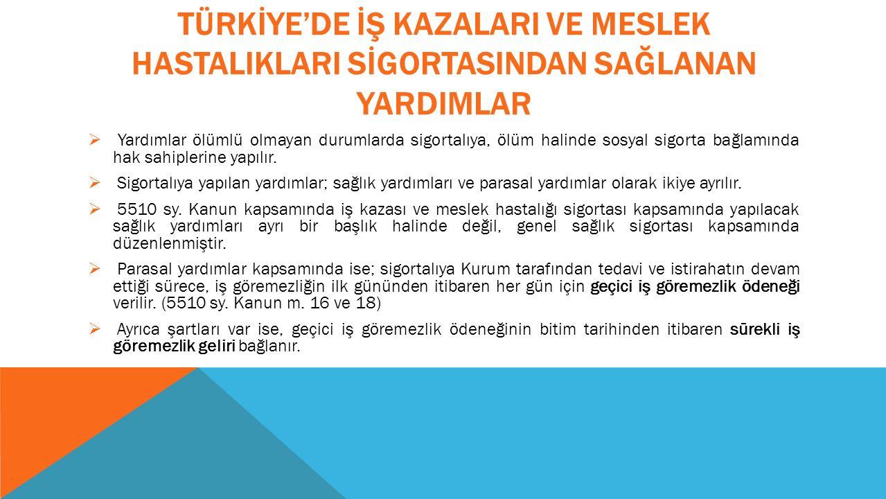 TÜRKİYE'DE İŞ KAZALARI VE MESLEK HASTALIKLARI SİGORTASINDAN SAĞLANAN YARDIMLAR  Yardımlar ölümlü olmayan durumlarda sigortalıya, ölüm halinde sosyal sigorta bağlamında hak sahiplerine yapılır.