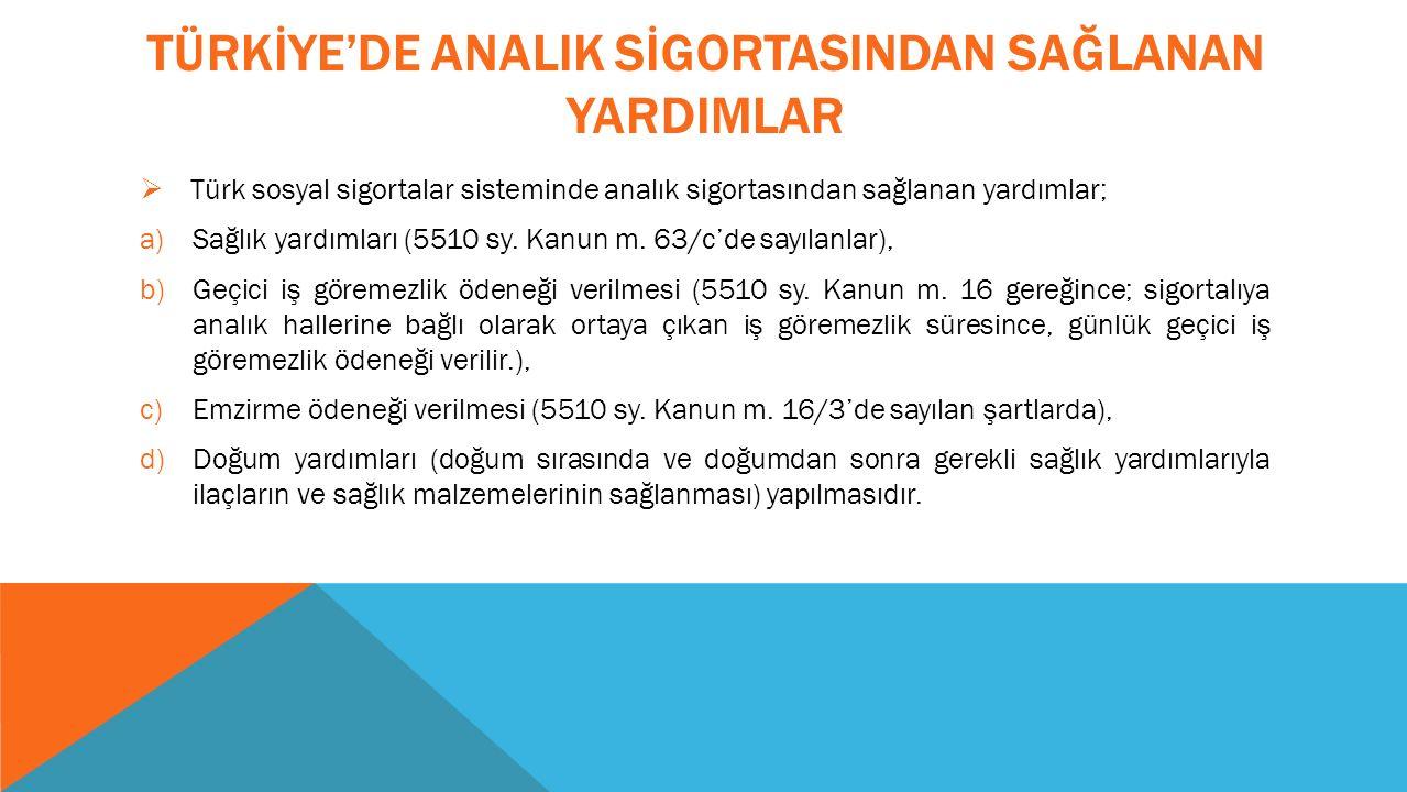 TÜRKİYE'DE ANALIK SİGORTASINDAN SAĞLANAN YARDIMLAR  Türk sosyal sigortalar sisteminde analık sigortasından sağlanan yardımlar; a)Sağlık yardımları (5510 sy.