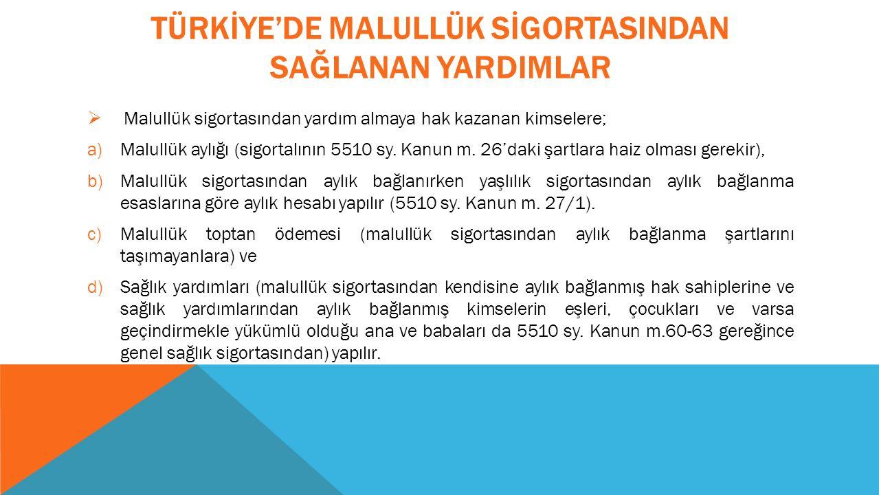 TÜRKİYE'DE MALULLÜK SİGORTASINDAN SAĞLANAN YARDIMLAR  Malullük sigortasından yardım almaya hak kazanan kimselere; a)Malullük aylığı (sigortalının 5510 sy.