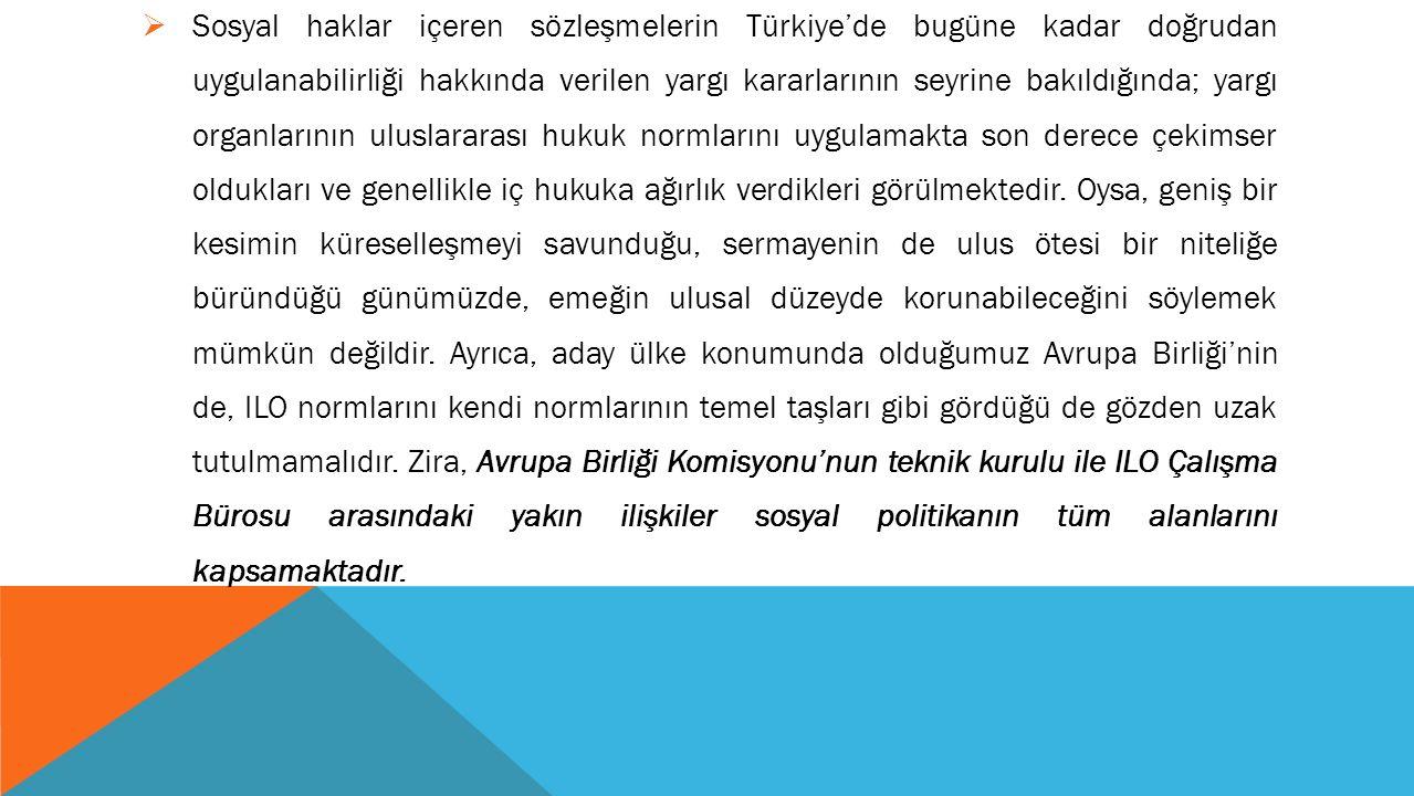  Sosyal haklar içeren sözleşmelerin Türkiye'de bugüne kadar doğrudan uygulanabilirliği hakkında verilen yargı kararlarının seyrine bakıldığında; yargı organlarının uluslararası hukuk normlarını uygulamakta son derece çekimser oldukları ve genellikle iç hukuka ağırlık verdikleri görülmektedir.